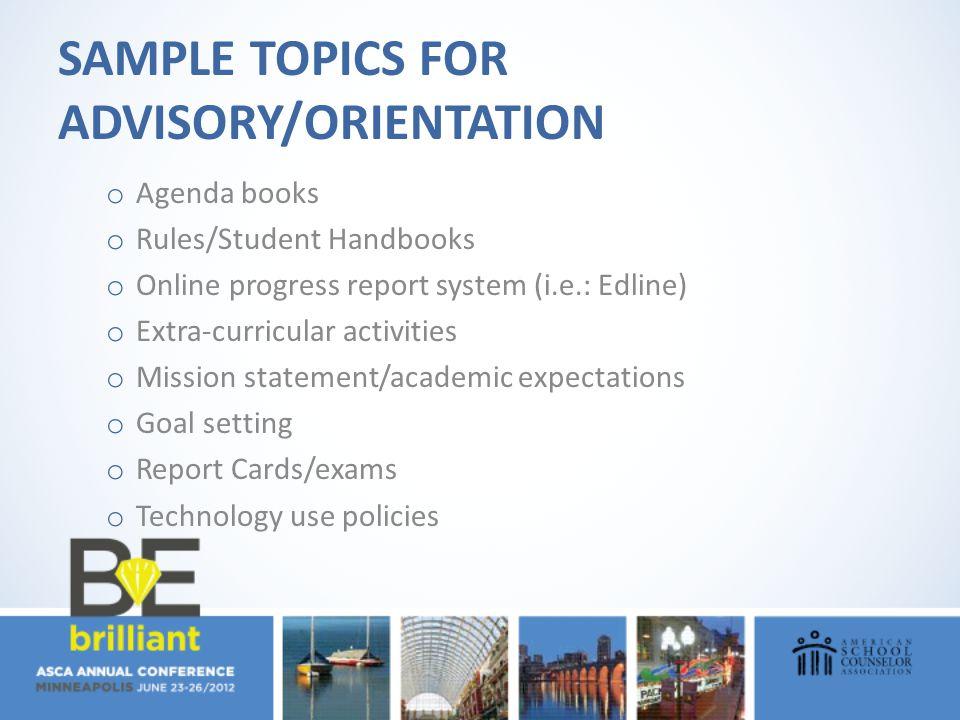 SAMPLE TOPICS FOR ADVISORY/ORIENTATION o Agenda books o Rules/Student Handbooks o Online progress report system (i.e.: Edline) o Extra-curricular acti