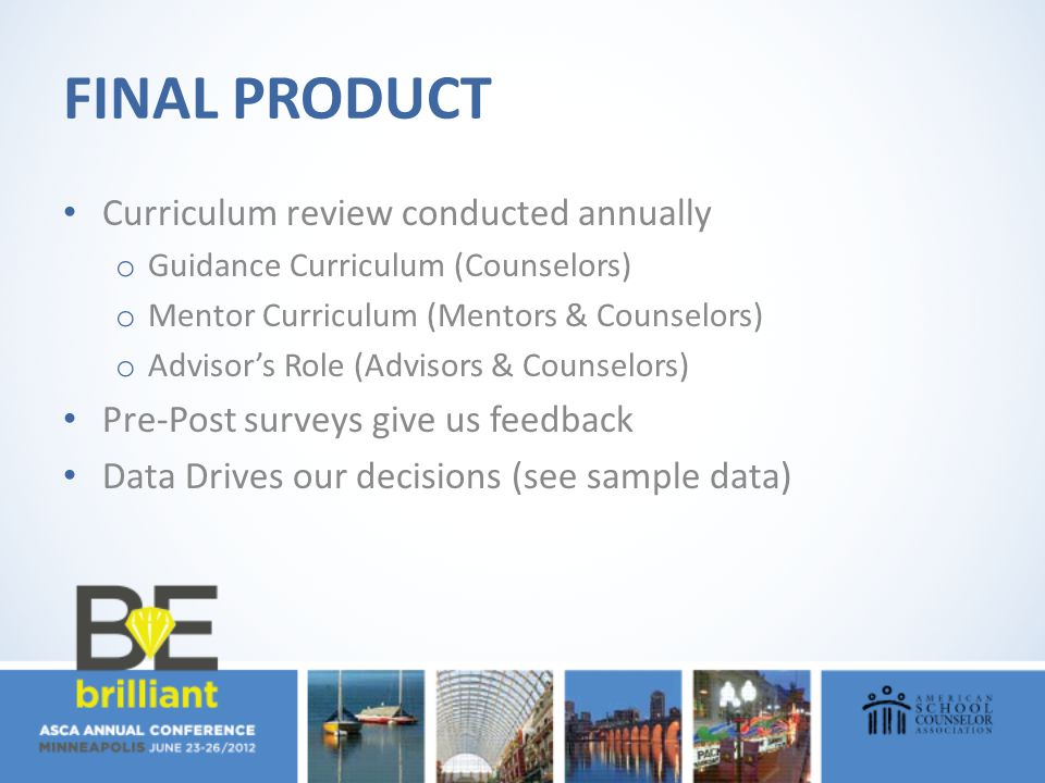 FINAL PRODUCT Curriculum review conducted annually o Guidance Curriculum (Counselors) o Mentor Curriculum (Mentors & Counselors) o Advisor's Role (Adv