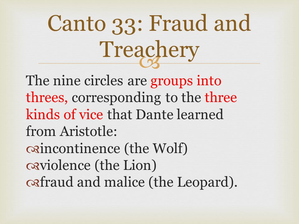  Canto 33: Fraud and Treachery The nine circles are groups into threes, corresponding to the three kinds of vice that Dante learned from Aristotle: 