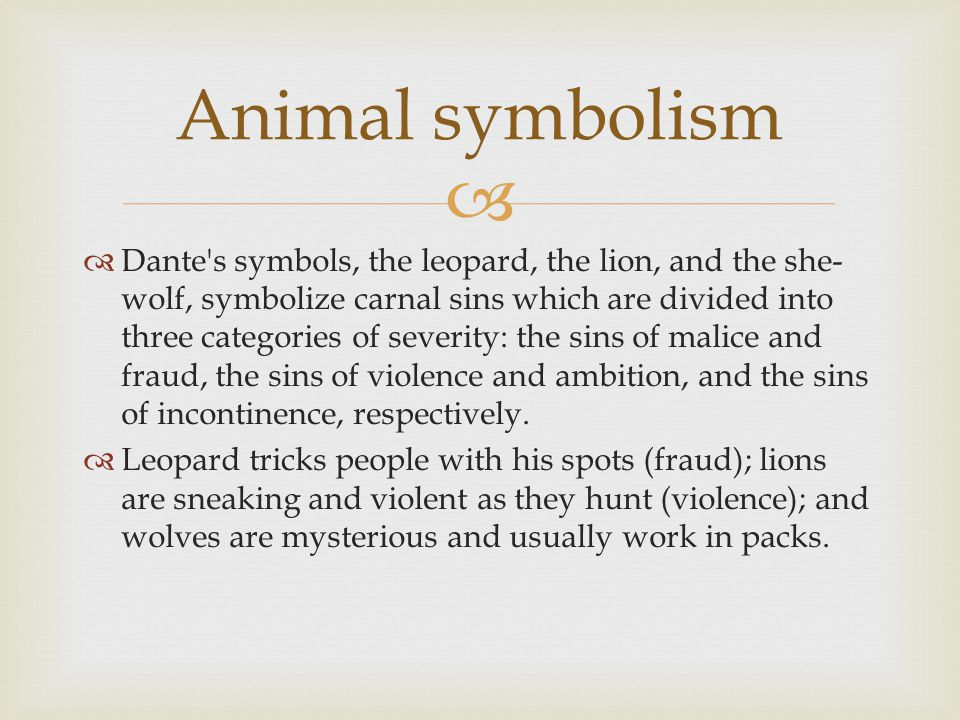   Dante's symbols, the leopard, the lion, and the she- wolf, symbolize carnal sins which are divided into three categories of severity: the sins of