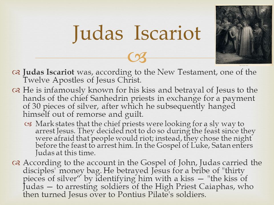   Judas Iscariot was, according to the New Testament, one of the Twelve Apostles of Jesus Christ.  He is infamously known for his kiss and betrayal