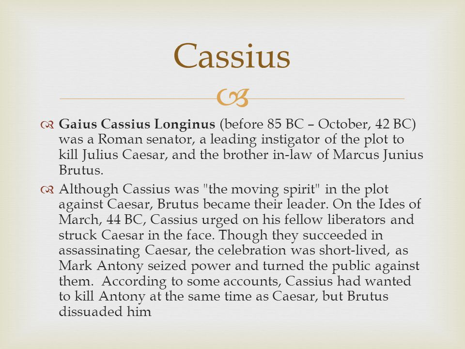   Gaius Cassius Longinus (before 85 BC – October, 42 BC) was a Roman senator, a leading instigator of the plot to kill Julius Caesar, and the brothe