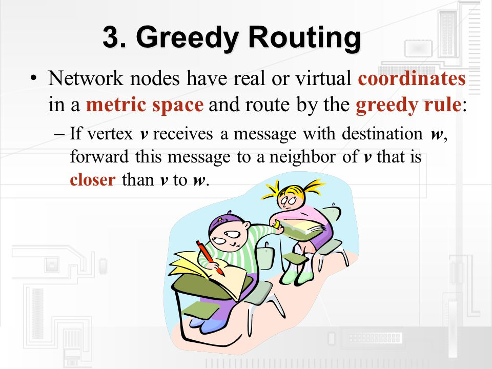 3. Greedy Routing Network nodes have real or virtual coordinates in a metric space and route by the greedy rule: – If vertex v receives a message with