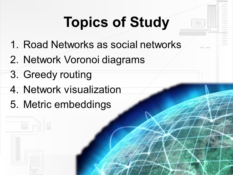 Topics of Study 1.Road Networks as social networks 2.Network Voronoi diagrams 3.Greedy routing 4.Network visualization 5.Metric embeddings