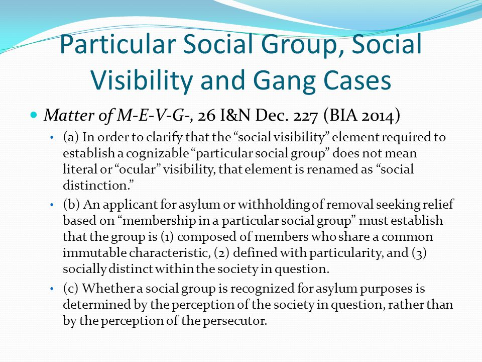 """Particular Social Group, Social Visibility and Gang Cases Matter of M-E-V-G-, 26 I&N Dec. 227 (BIA 2014) (a) In order to clarify that the """"social visi"""
