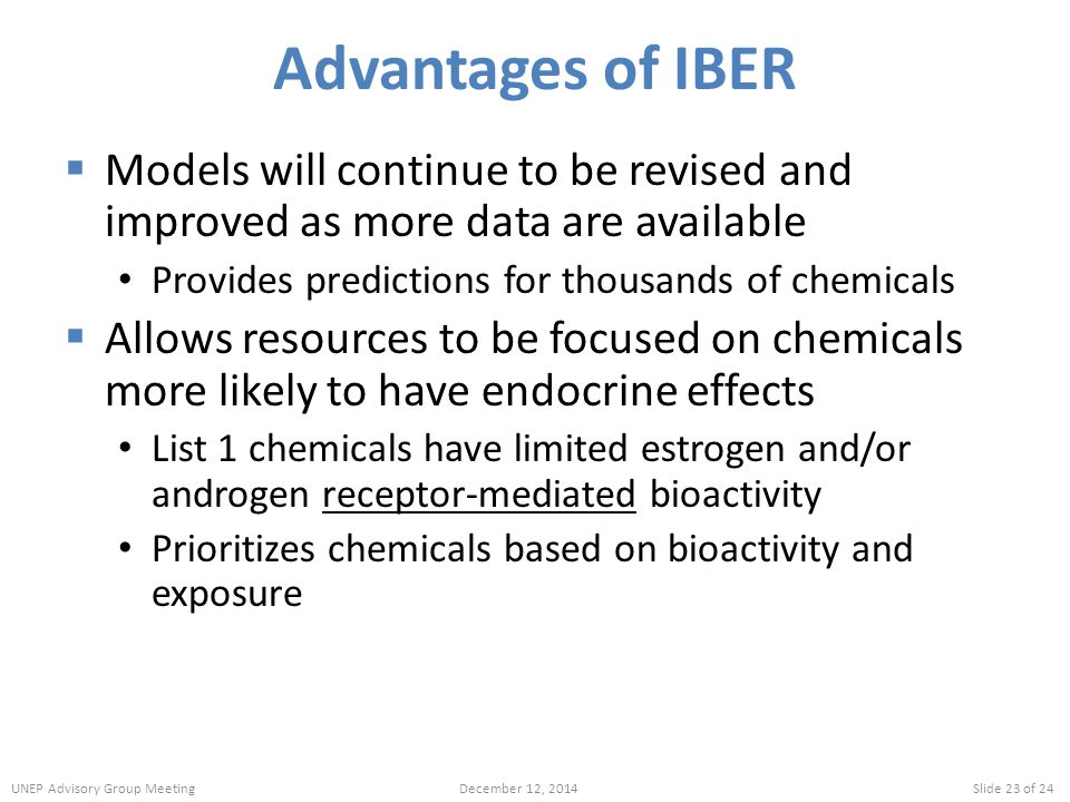Advantages of IBER  Models will continue to be revised and improved as more data are available Provides predictions for thousands of chemicals  Allows resources to be focused on chemicals more likely to have endocrine effects List 1 chemicals have limited estrogen and/or androgen receptor-mediated bioactivity Prioritizes chemicals based on bioactivity and exposure UNEP Advisory Group MeetingDecember 12, 2014Slide 23 of 24