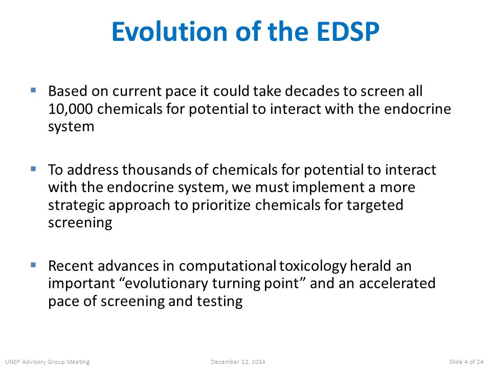 Evolution of the EDSP  Based on current pace it could take decades to screen all 10,000 chemicals for potential to interact with the endocrine system  To address thousands of chemicals for potential to interact with the endocrine system, we must implement a more strategic approach to prioritize chemicals for targeted screening  Recent advances in computational toxicology herald an important evolutionary turning point and an accelerated pace of screening and testing UNEP Advisory Group MeetingDecember 12, 2014Slide 4 of 24