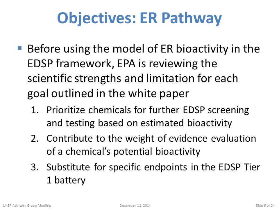 Objectives: ER Pathway  Before using the model of ER bioactivity in the EDSP framework, EPA is reviewing the scientific strengths and limitation for each goal outlined in the white paper 1.Prioritize chemicals for further EDSP screening and testing based on estimated bioactivity 2.Contribute to the weight of evidence evaluation of a chemical's potential bioactivity 3.Substitute for specific endpoints in the EDSP Tier 1 battery UNEP Advisory Group MeetingDecember 12, 2014Slide 6 of 24