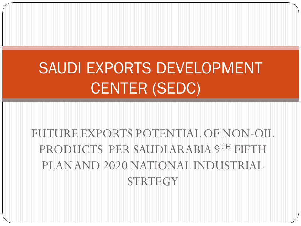 FUTURE EXPORTS POTENTIAL OF NON-OIL PRODUCTS PER SAUDI ARABIA 9 TH FIFTH PLAN AND 2020 NATIONAL INDUSTRIAL STRTEGY SAUDI EXPORTS DEVELOPMENT CENTER (SEDC)