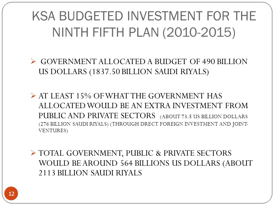 KSA BUDGETED INVESTMENT FOR THE NINTH FIFTH PLAN (2010-2015) 12  GOVERNMENT ALLOCATED A BUDGET OF 490 BILLION US DOLLARS (1837.50 BILLION SAUDI RIYALS)  AT LEAST 15% OF WHAT THE GOVERNMENT HAS ALLOCATED WOULD BE AN EXTRA INVESTMENT FROM PUBLIC AND PRIVATE SECTORS (ABOUT 73.5 US BILLION DOLLARS (276 BILLION SAUDI RIYALS) (THROUGH DRECT FOREIGN INVESTMENT AND JOINT- VENTURES)  TOTAL GOVERNMENT, PUBLIC & PRIVATE SECTORS WOULD BE AROUND 564 BILLIONS US DOLLARS (ABOUT 2113 BILLION SAUDI RIYALS