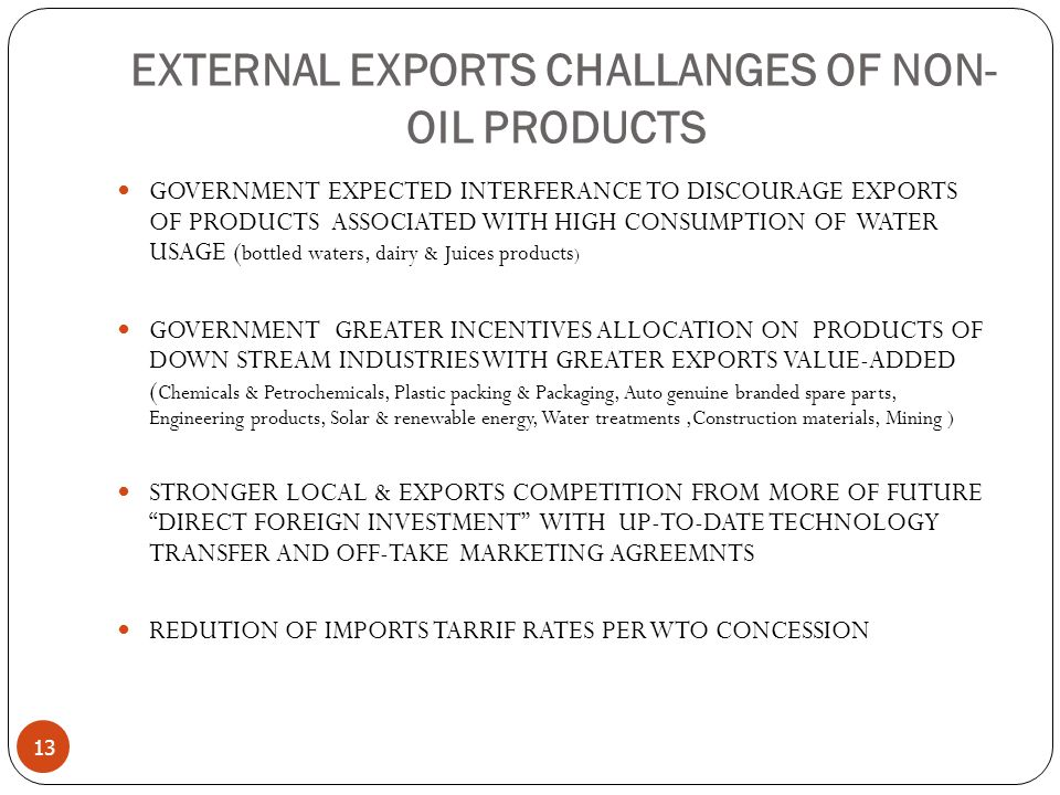 EXTERNAL EXPORTS CHALLANGES OF NON- OIL PRODUCTS 13 GOVERNMENT EXPECTED INTERFERANCE TO DISCOURAGE EXPORTS OF PRODUCTS ASSOCIATED WITH HIGH CONSUMPTION OF WATER USAGE ( bottled waters, dairy & Juices products ) GOVERNMENT GREATER INCENTIVES ALLOCATION ON PRODUCTS OF DOWN STREAM INDUSTRIES WITH GREATER EXPORTS VALUE-ADDED ( Chemicals & Petrochemicals, Plastic packing & Packaging, Auto genuine branded spare parts, Engineering products, Solar & renewable energy, Water treatments,Construction materials, Mining ) STRONGER LOCAL & EXPORTS COMPETITION FROM MORE OF FUTURE DIRECT FOREIGN INVESTMENT WITH UP-TO-DATE TECHNOLOGY TRANSFER AND OFF-TAKE MARKETING AGREEMNTS REDUTION OF IMPORTS TARRIF RATES PER WTO CONCESSION