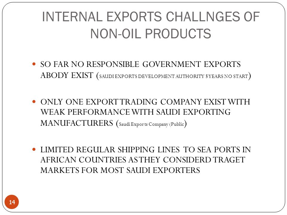 INTERNAL EXPORTS CHALLNGES OF NON-OIL PRODUCTS 14 SO FAR NO RESPONSIBLE GOVERNMENT EXPORTS ABODY EXIST ( SAUDI EXPORTS DEVELOPMENT AUTHORITY 5 YEARS NO START ) ONLY ONE EXPORT TRADING COMPANY EXIST WITH WEAK PERFORMANCE WITH SAUDI EXPORTING MANUFACTURERS ( Saudi Exports Company (Public ) LIMITED REGULAR SHIPPING LINES TO SEA PORTS IN AFRICAN COUNTRIES AS THEY CONSIDERD TRAGET MARKETS FOR MOST SAUDI EXPORTERS