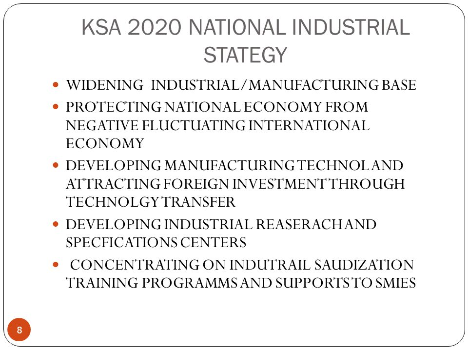 KSA 2020 NATIONAL INDUSTRIAL STATEGY 8 WIDENING INDUSTRIAL/MANUFACTURING BASE PROTECTING NATIONAL ECONOMY FROM NEGATIVE FLUCTUATING INTERNATIONAL ECONOMY DEVELOPING MANUFACTURING TECHNOL AND ATTRACTING FOREIGN INVESTMENT THROUGH TECHNOLGY TRANSFER DEVELOPING INDUSTRIAL REASERACH AND SPECFICATIONS CENTERS CONCENTRATING ON INDUTRAIL SAUDIZATION TRAINING PROGRAMMS AND SUPPORTS TO SMIES
