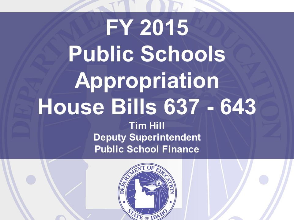 FY 2015 Public Schools Appropriation House Bills 637 - 643 Tim Hill Deputy Superintendent Public School Finance