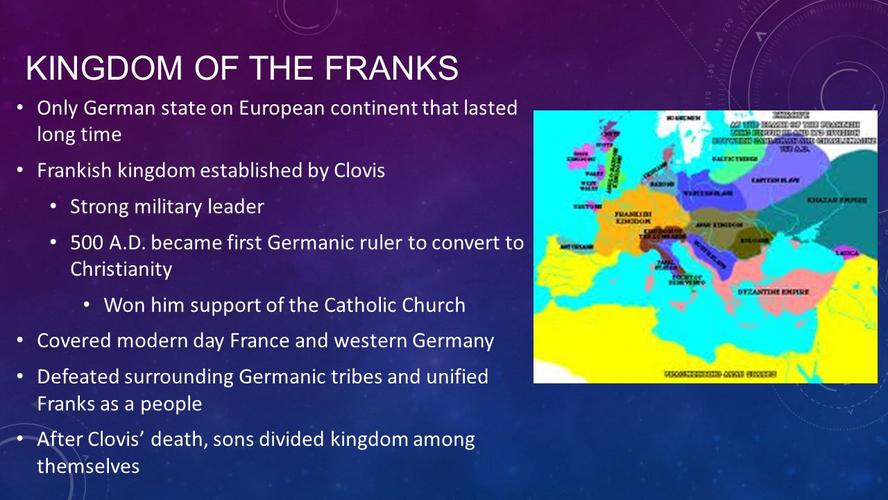 KINGDOM OF THE FRANKS Only German state on European continent that lasted long time Frankish kingdom established by Clovis Strong military leader 500