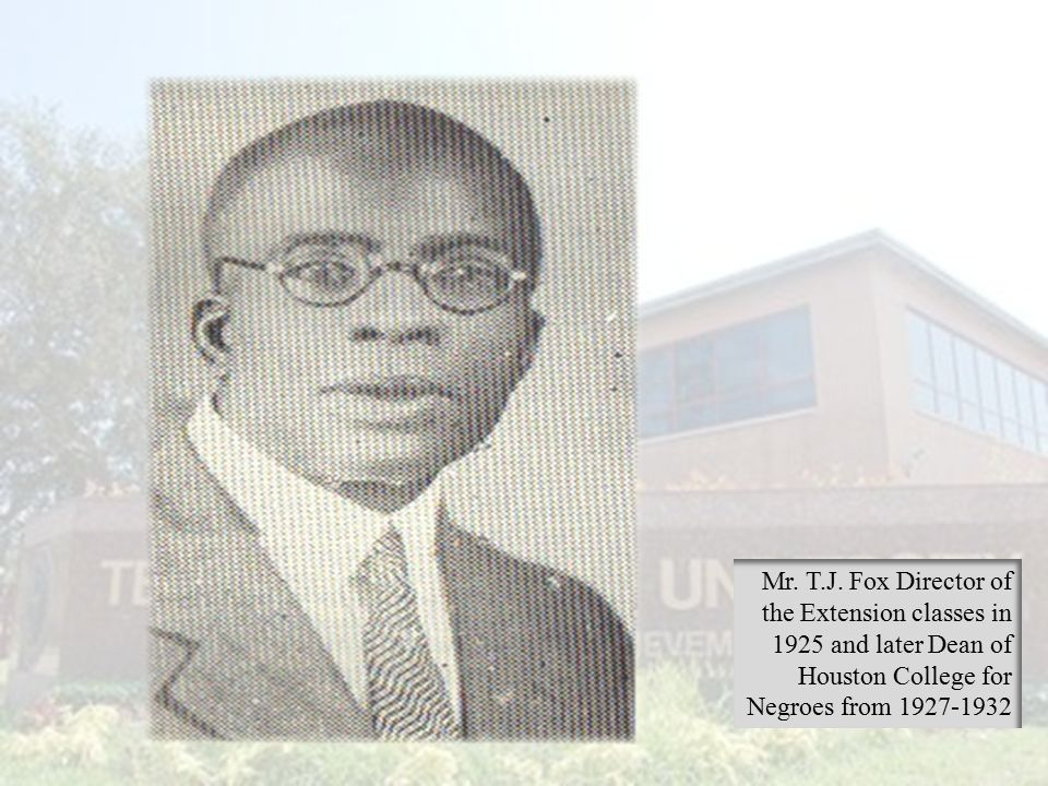 Mr. T.J. Fox Director of the Extension classes in 1925 and later Dean of Houston College for Negroes from 1927-1932
