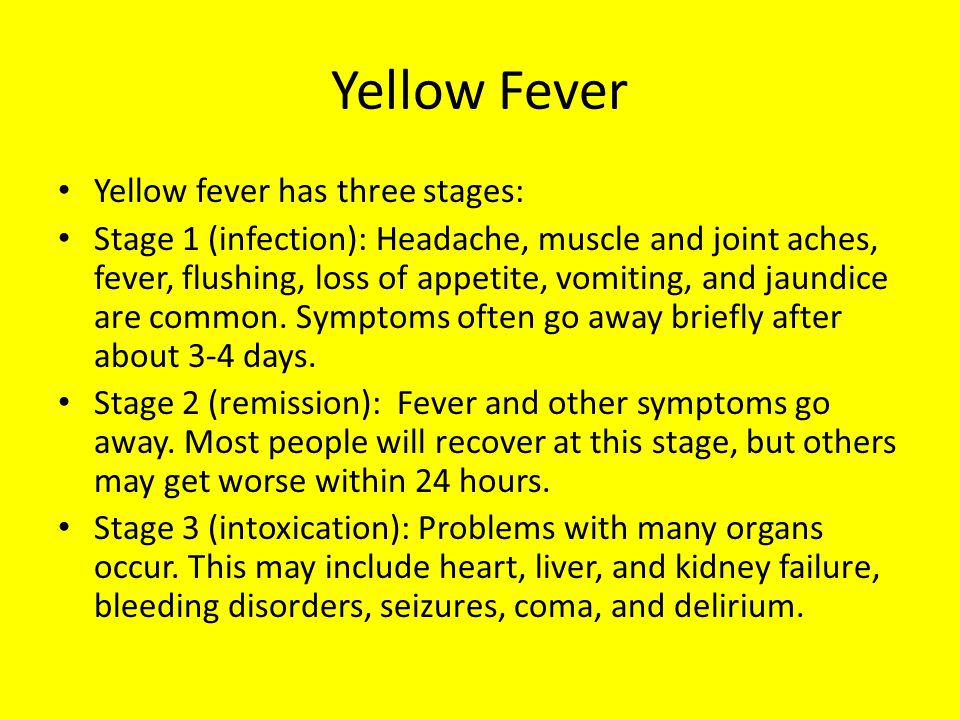 Yellow Fever Symptoms may include: Irregular heart beats(arrhythmias)(arrhythmias) Bleeding (may progress to hemorrhage) Coma Delirium Fever Headache Yellow skin and eyes (jaundice) Muscle aches Red eyes, face, tongue Red eyes Seizures Vomiting, possibly vomiting blood, called Black Vomitvomiting blood