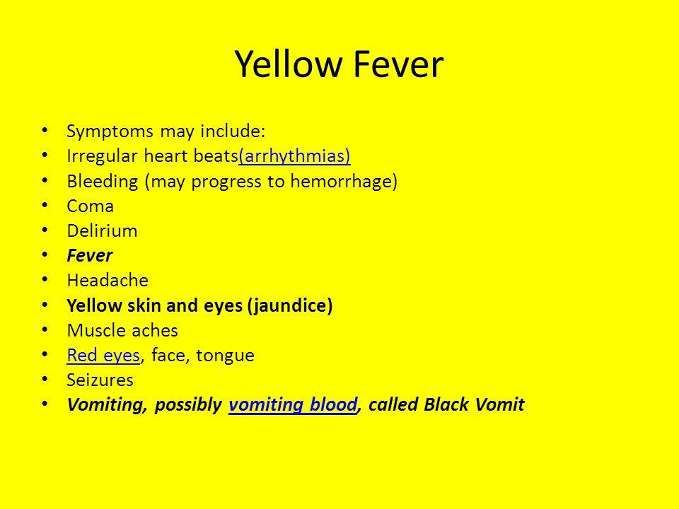 Yellow Fever Symptoms may include: Irregular heart beats(arrhythmias)(arrhythmias) Bleeding (may progress to hemorrhage) Coma Delirium Fever Headache