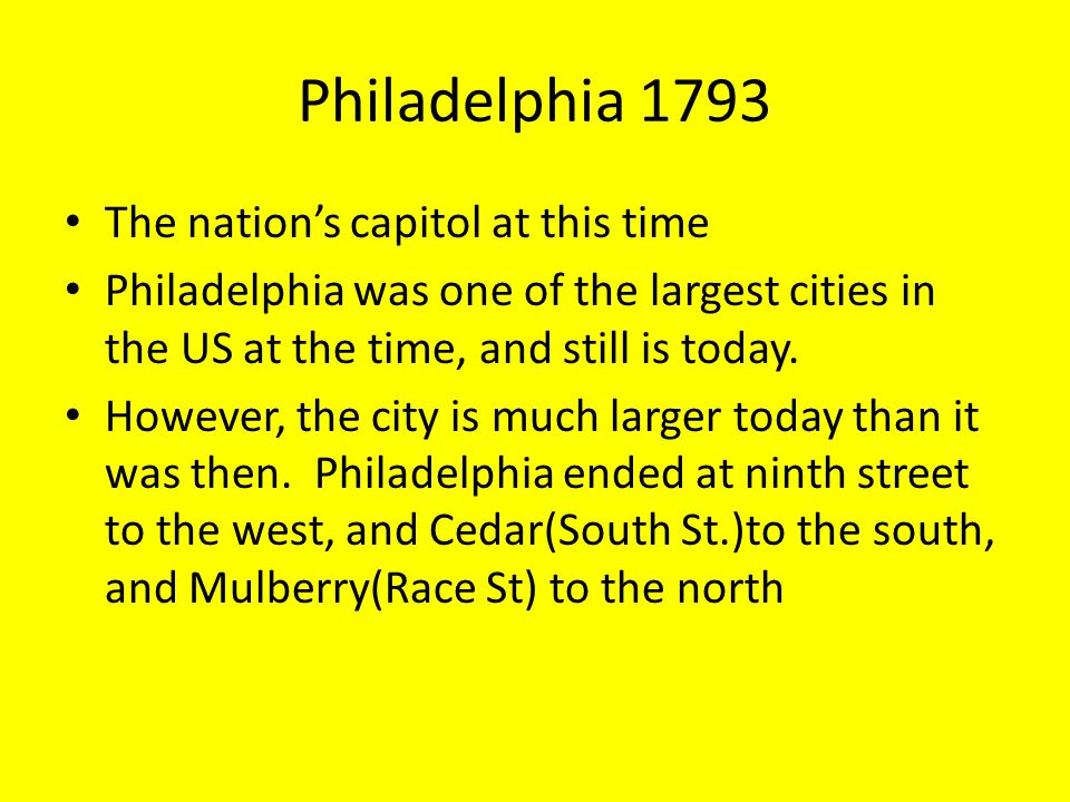 Philadelphia 1793 The nation's capitol at this time Philadelphia was one of the largest cities in the US at the time, and still is today.