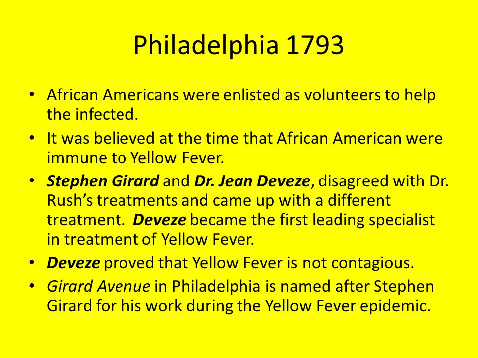Philadelphia 1793 African Americans were enlisted as volunteers to help the infected. It was believed at the time that African American were immune to
