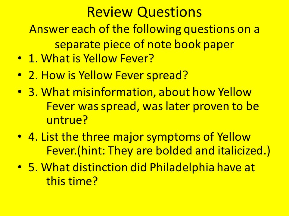 Review Questions Answer each of the following questions on a separate piece of note book paper 1. What is Yellow Fever? 2. How is Yellow Fever spread?