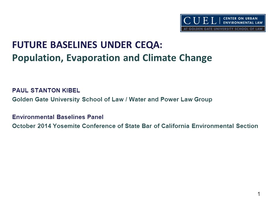 FUTURE BASELINES UNDER CEQA: Population, Evaporation and Climate Change PAUL STANTON KIBEL Golden Gate University School of Law / Water and Power Law Group Environmental Baselines Panel October 2014 Yosemite Conference of State Bar of California Environmental Section 1