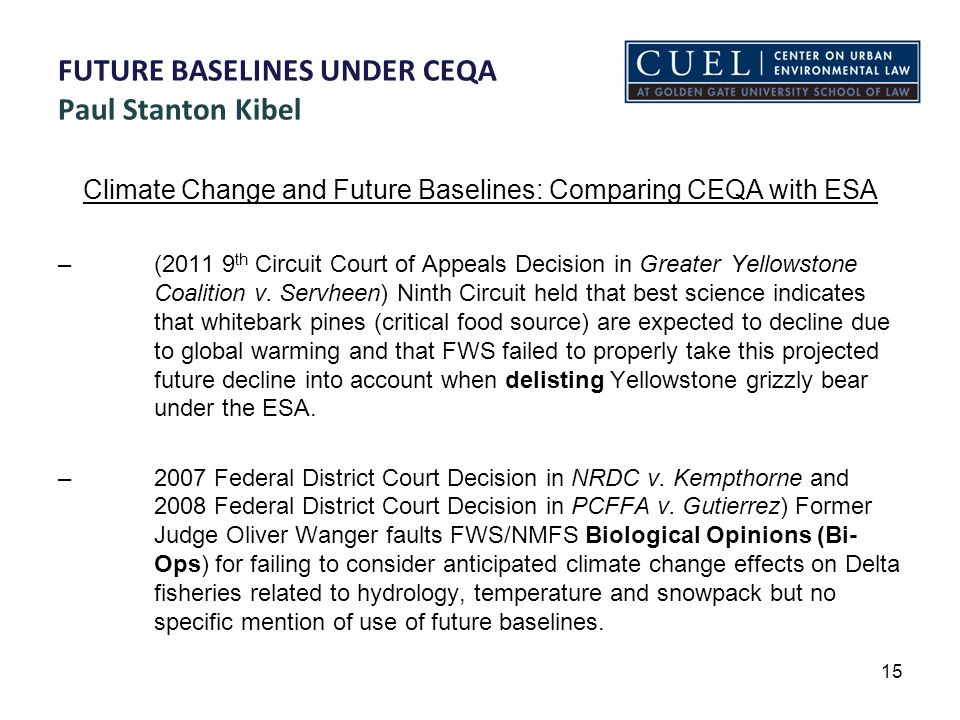 FUTURE BASELINES UNDER CEQA Paul Stanton Kibel Climate Change and Future Baselines: Comparing CEQA with ESA – (2011 9 th Circuit Court of Appeals Decision in Greater Yellowstone Coalition v.