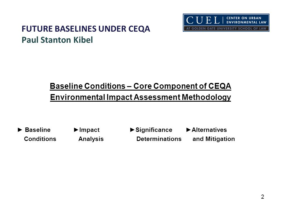FUTURE BASELINES UNDER CEQA Paul Stanton Kibel Baseline Conditions – Core Component of CEQA Environmental Impact Assessment Methodology ► Baseline►Impact►Significance►Alternatives Conditions Analysis Determinations and Mitigation 2