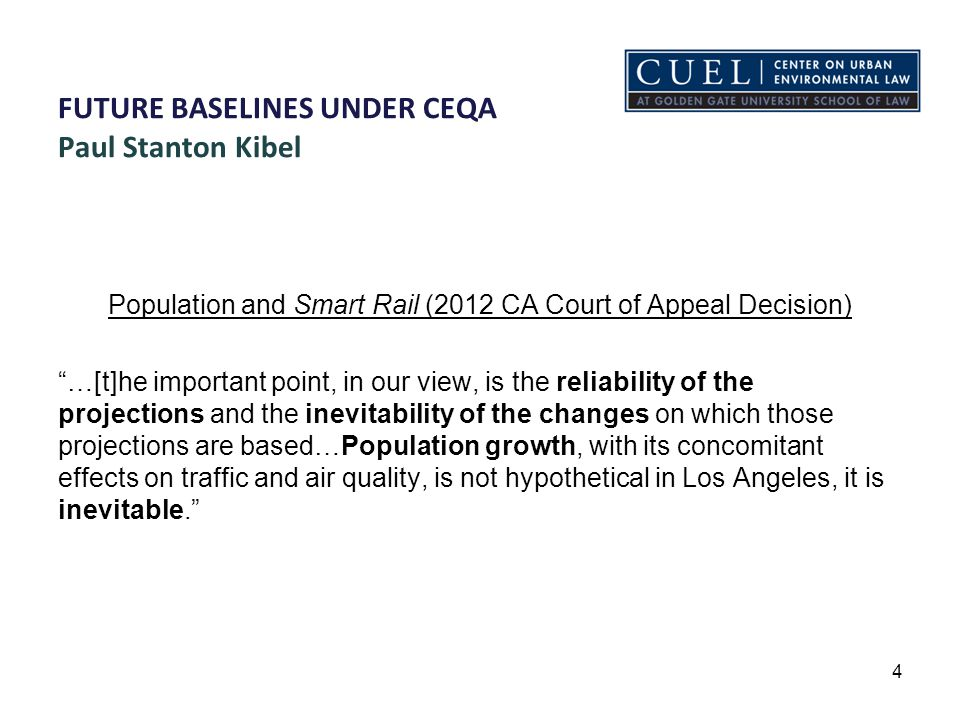 FUTURE BASELINES UNDER CEQA Paul Stanton Kibel Population and Smart Rail (2013 CA Supreme Court Decision) A departure from this norm [existing conditions as baseline] can be justified by substantial evidence that an analysis based on existing conditions would tend to be misleading or without informational value to EIR users. An agency may, where appropriate, adjust its existing conditions baseline to account for a major change in environmental conditions that is expected to occur before project implementation.
