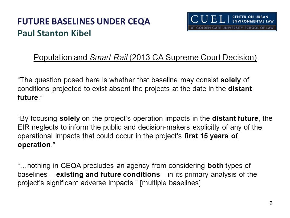 FUTURE BASELINES UNDER CEQA Paul Stanton Kibel Population and Smart Rail (2013 CA Supreme Court Decision) The question posed here is whether that baseline may consist solely of conditions projected to exist absent the projects at the date in the distant future. By focusing solely on the project's operation impacts in the distant future, the EIR neglects to inform the public and decision-makers explicitly of any of the operational impacts that could occur in the project's first 15 years of operation. …nothing in CEQA precludes an agency from considering both types of baselines – existing and future conditions – in its primary analysis of the project's significant adverse impacts. [multiple baselines] 6
