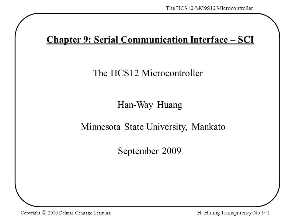H. Huang Transparency No.9-1 The HCS12/MC9S12 Microcontroller Copyright © 2010 Delmar Cengage Learning Chapter 9: Serial Communication Interface – SCI