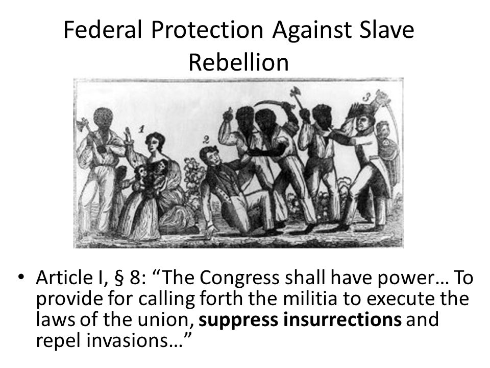 Federal Protection Against Slave Rebellion Article I, § 8: The Congress shall have power… To provide for calling forth the militia to execute the laws of the union, suppress insurrections and repel invasions…