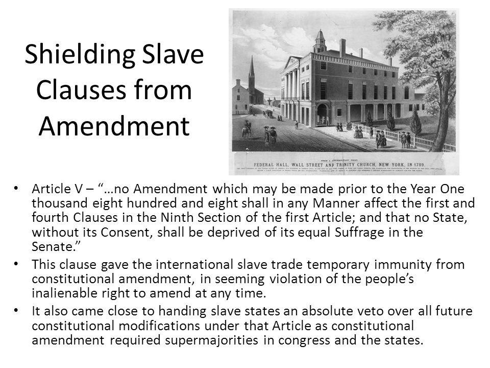 Shielding Slave Clauses from Amendment Article V – …no Amendment which may be made prior to the Year One thousand eight hundred and eight shall in any Manner affect the first and fourth Clauses in the Ninth Section of the first Article; and that no State, without its Consent, shall be deprived of its equal Suffrage in the Senate. This clause gave the international slave trade temporary immunity from constitutional amendment, in seeming violation of the people's inalienable right to amend at any time.