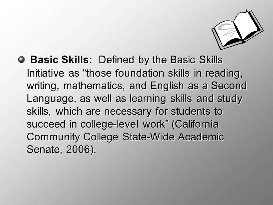 Basic Skills: Defined by the Basic Skills Initiative as those foundation skills in reading, writing, mathematics, and English as a Second Language, as well as learning skills and study skills, which are necessary for students to succeed in college-level work (California Community College State-Wide Academic Senate, 2006).