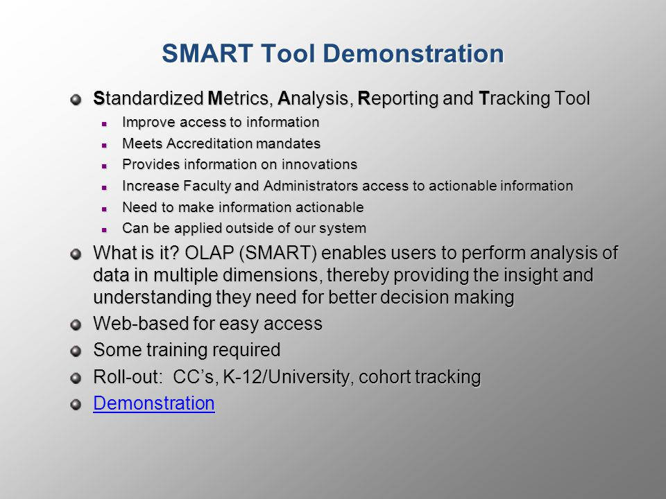 SMART Tool Demonstration Standardized Metrics, Analysis, Reporting and Tracking Tool Improve access to information Improve access to information Meets Accreditation mandates Meets Accreditation mandates Provides information on innovations Provides information on innovations Increase Faculty and Administrators access to actionable information Increase Faculty and Administrators access to actionable information Need to make information actionable Need to make information actionable Can be applied outside of our system Can be applied outside of our system What is it.
