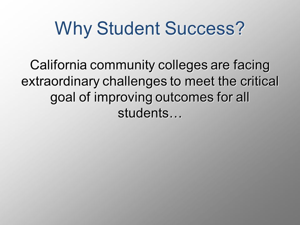 California community colleges are facing extraordinary challenges to meet the critical goal of improving outcomes for all students… Why Student Success