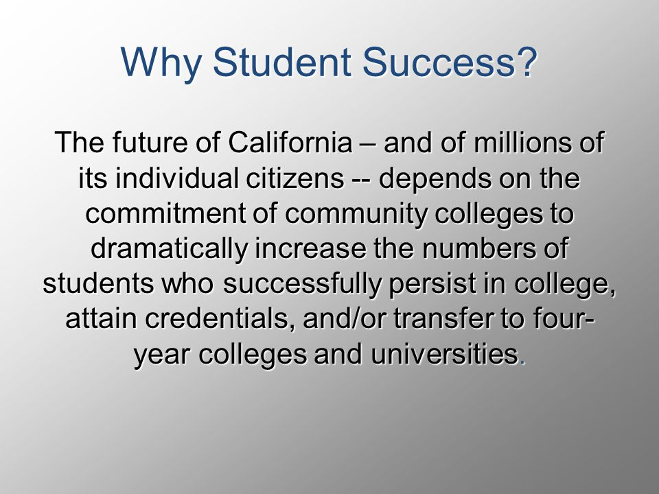 The future of California – and of millions of its individual citizens -- depends on the commitment of community colleges to dramatically increase the numbers of students who successfully persist in college, attain credentials, and/or transfer to four- year colleges and universities.