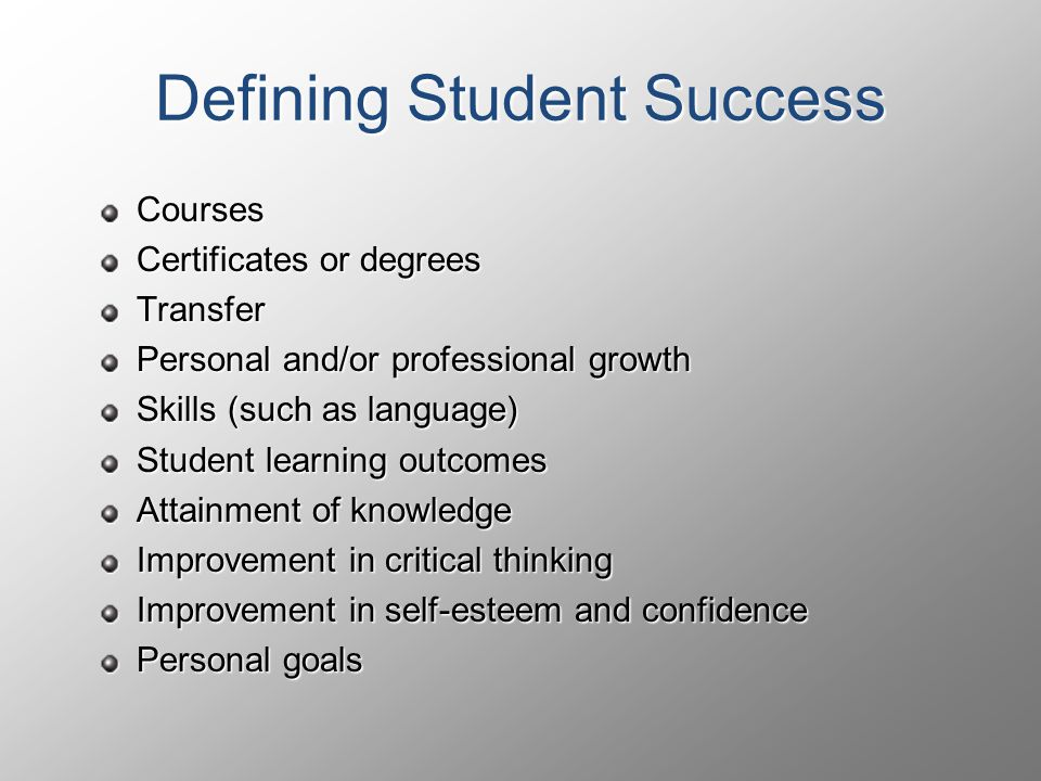 Defining Student Success Courses Certificates or degrees Transfer Personal and/or professional growth Skills (such as language) Student learning outcomes Attainment of knowledge Improvement in critical thinking Improvement in self-esteem and confidence Personal goals