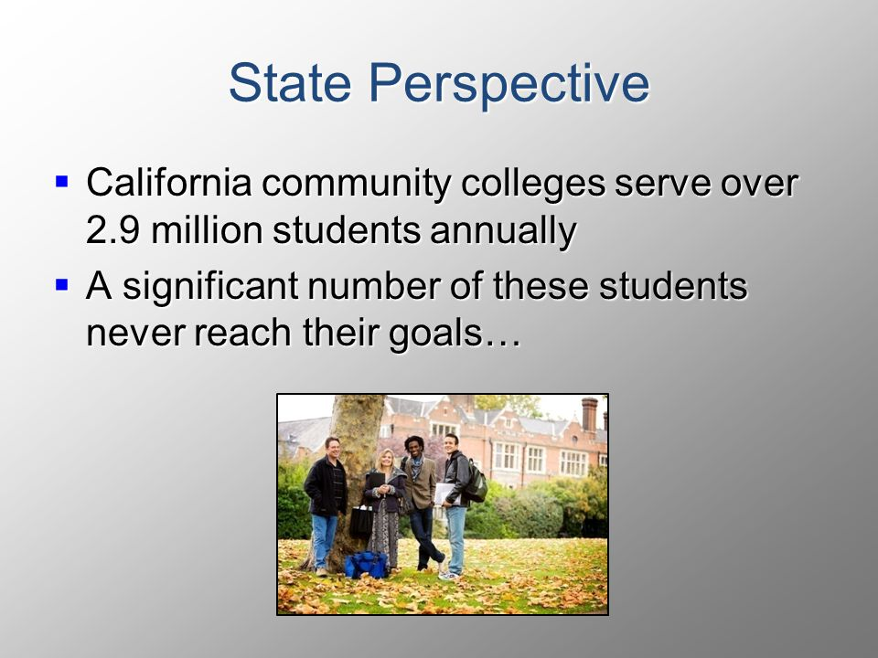 State Perspective  California  California community colleges serve over 2.9 million students annually  A  A significant number of these students never reach their goals…