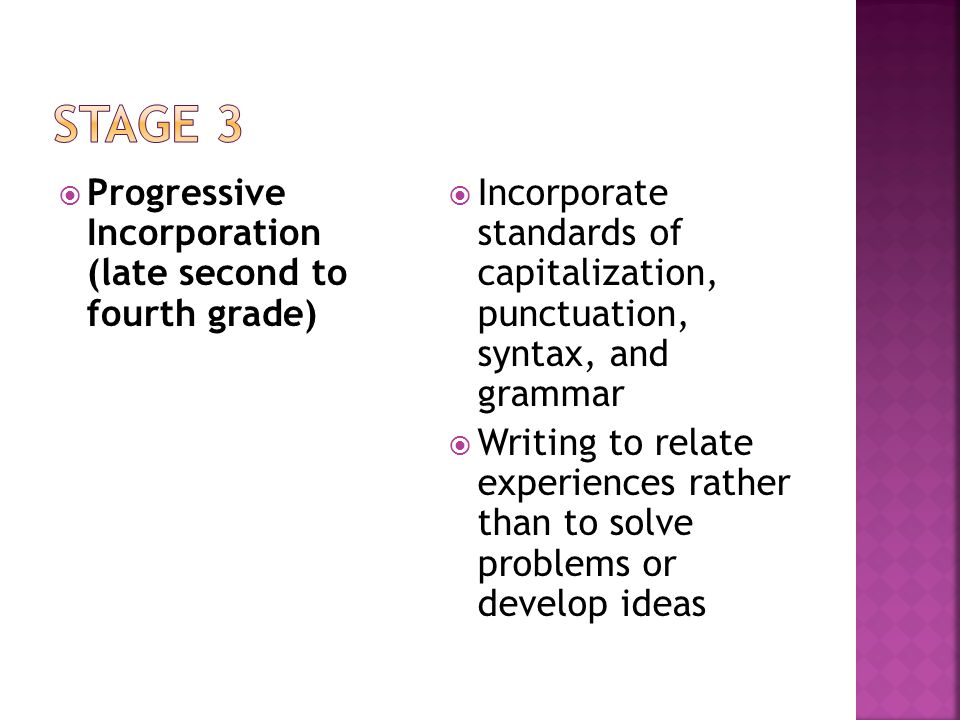  Progressive Incorporation (late second to fourth grade)  Incorporate standards of capitalization, punctuation, syntax, and grammar  Writing to relate experiences rather than to solve problems or develop ideas