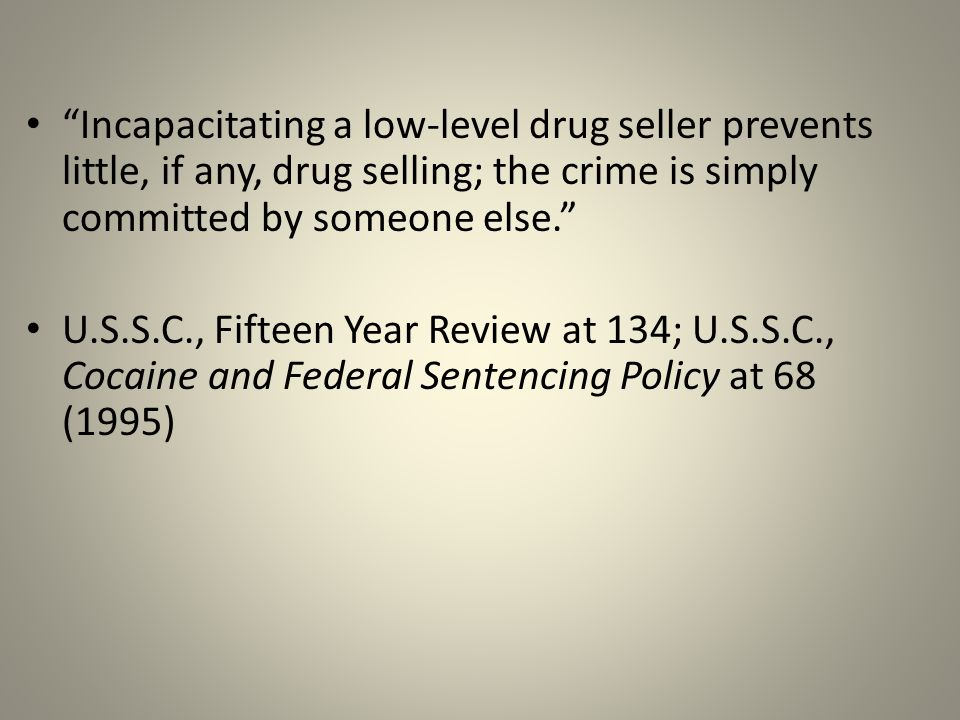 Incapacitating a low-level drug seller prevents little, if any, drug selling; the crime is simply committed by someone else. U.S.S.C., Fifteen Year Review at 134; U.S.S.C., Cocaine and Federal Sentencing Policy at 68 (1995)