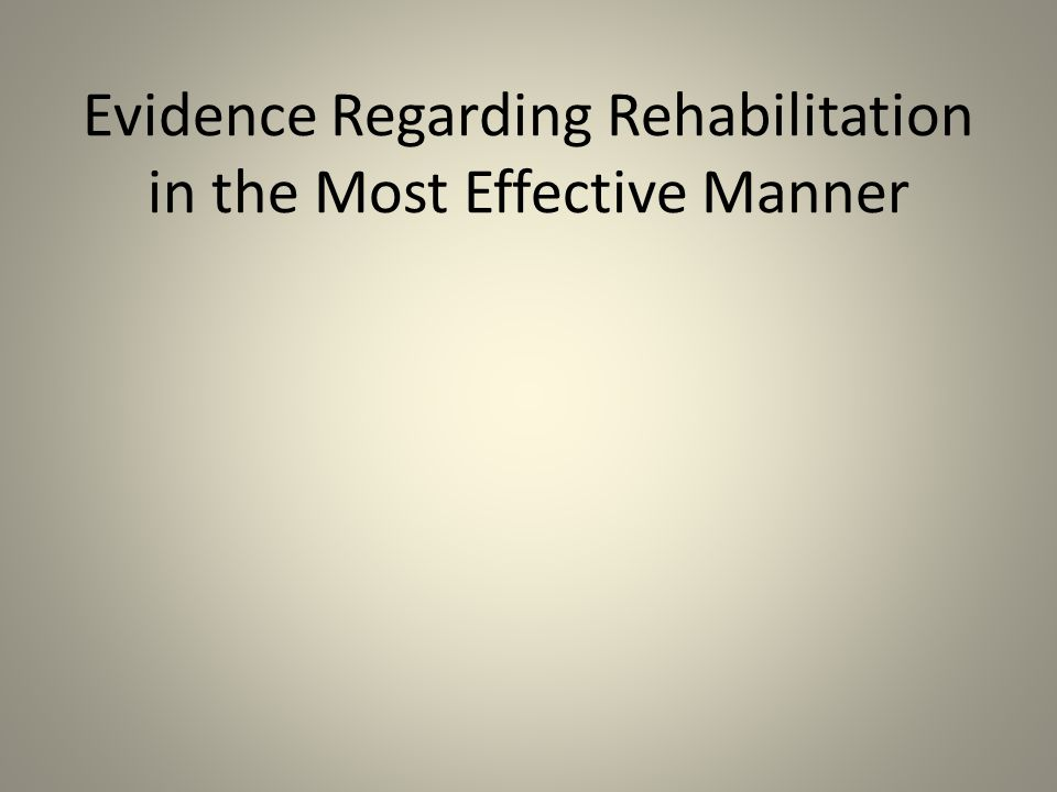 Evidence Regarding Rehabilitation in the Most Effective Manner