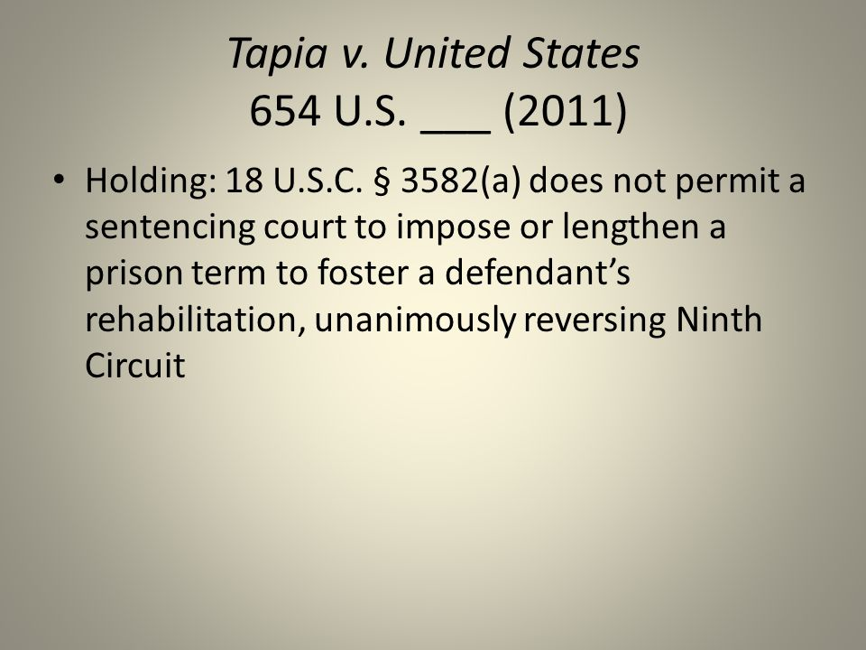 Tapia v. United States 654 U.S. ___ (2011) Holding: 18 U.S.C. § 3582(a) does not permit a sentencing court to impose or lengthen a prison term to fost