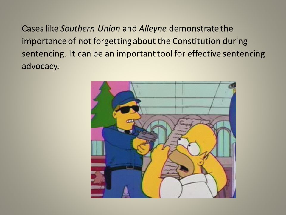 Cases like Southern Union and Alleyne demonstrate the importance of not forgetting about the Constitution during sentencing.