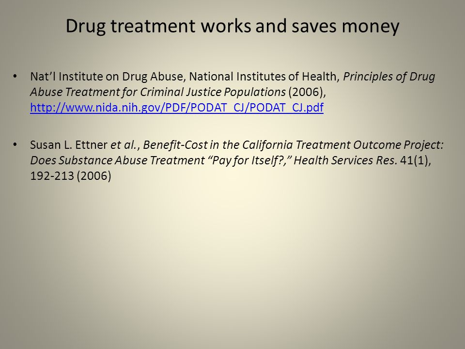 Drug treatment works and saves money Nat'l Institute on Drug Abuse, National Institutes of Health, Principles of Drug Abuse Treatment for Criminal Justice Populations (2006), http://www.nida.nih.gov/PDF/PODAT_CJ/PODAT_CJ.pdf http://www.nida.nih.gov/PDF/PODAT_CJ/PODAT_CJ.pdf Susan L.