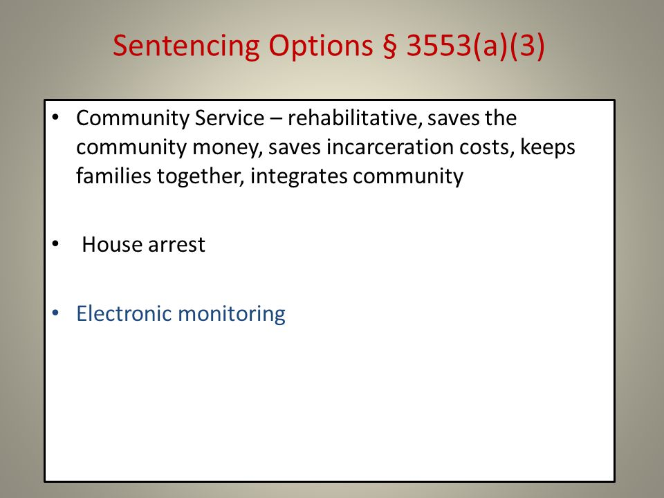 Sentencing Options § 3553(a)(3) Community Service – rehabilitative, saves the community money, saves incarceration costs, keeps families together, integrates community House arrest Electronic monitoring
