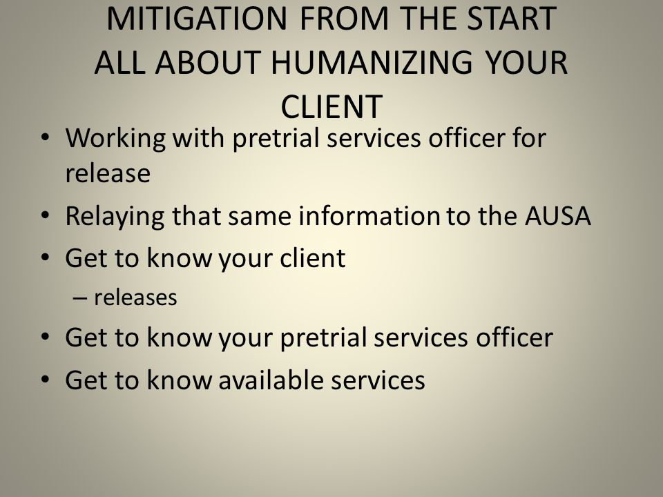 MITIGATION FROM THE START ALL ABOUT HUMANIZING YOUR CLIENT Working with pretrial services officer for release Relaying that same information to the AUSA Get to know your client – releases Get to know your pretrial services officer Get to know available services