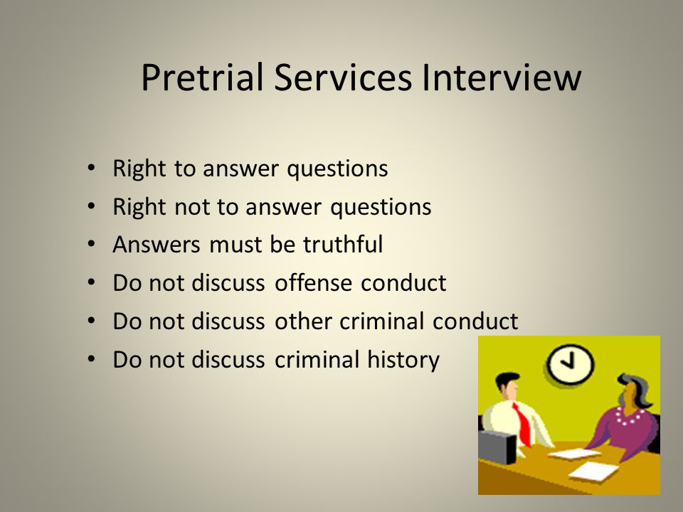 Pretrial Services Interview Right to answer questions Right not to answer questions Answers must be truthful Do not discuss offense conduct Do not discuss other criminal conduct Do not discuss criminal history