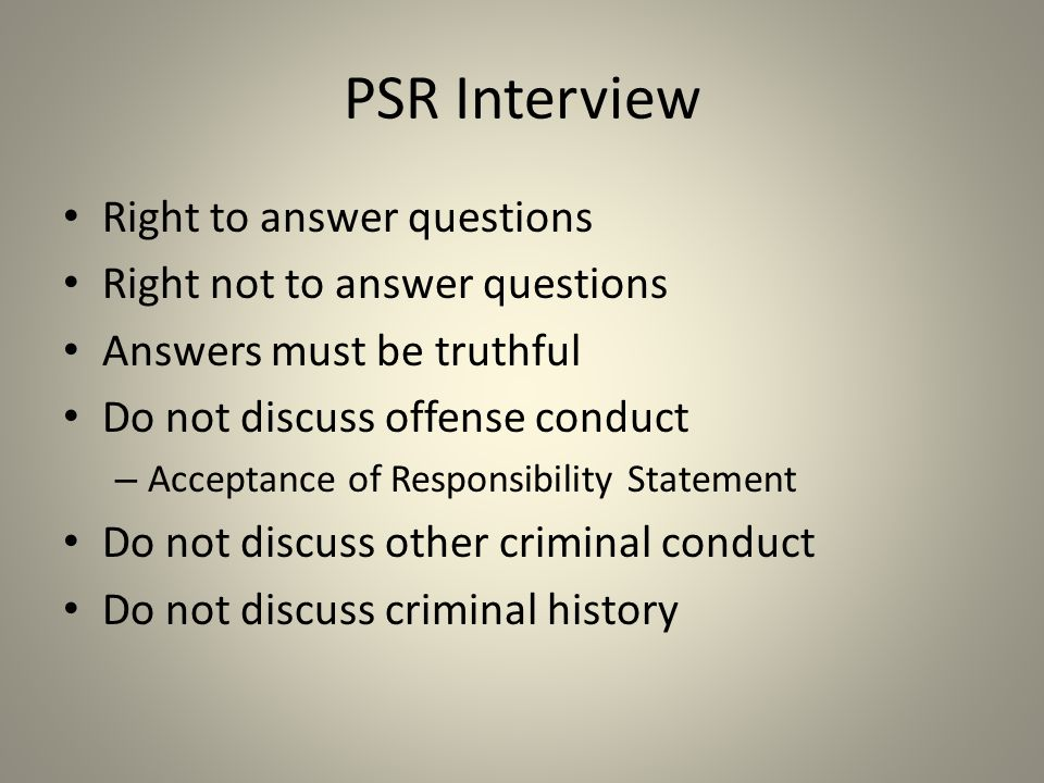 PSR Interview Right to answer questions Right not to answer questions Answers must be truthful Do not discuss offense conduct – Acceptance of Responsibility Statement Do not discuss other criminal conduct Do not discuss criminal history