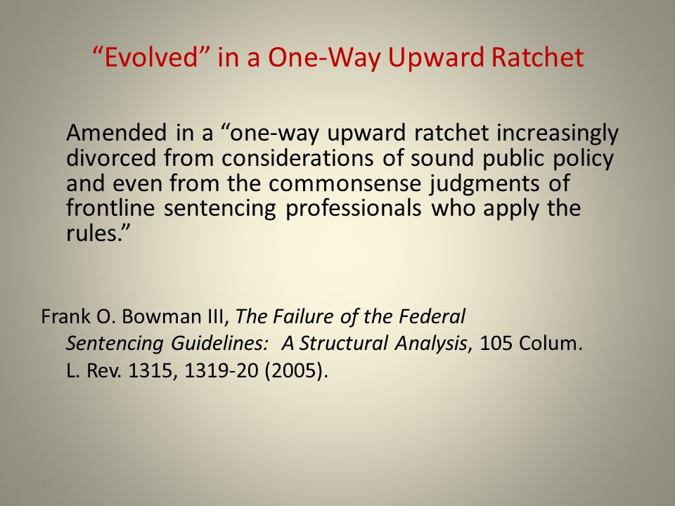 47 Evolved in a One-Way Upward Ratchet Amended in a one-way upward ratchet increasingly divorced from considerations of sound public policy and even from the commonsense judgments of frontline sentencing professionals who apply the rules. Frank O.